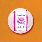Champion Mum- 45mm Pin Badge/Pocket Mirror/Fridge Magnet/Keyring
