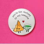 You're the chutney to my samosa - 45mm Pin Badge/Pocket Mirror/Fridge Magnet/Keyring