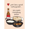 Just Like A Good Curry And Beer...You Make Everything Better